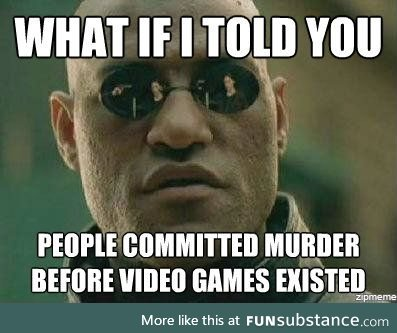 My mom recently threw the video games make you violent idea at me.