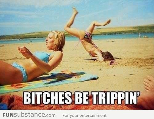 B*tches be trippin'