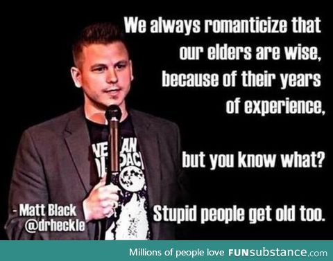 Stupid people get old too!