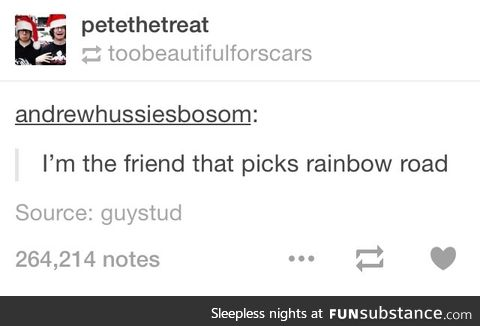 If you pick rainbow road, we ain't friends no more