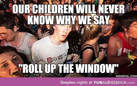 """Our Children will never know why we say. """"Roll up the Window"""""""
