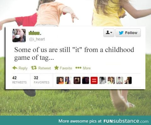 "Some of you are still ""it"" from a game of tag in your childhood"