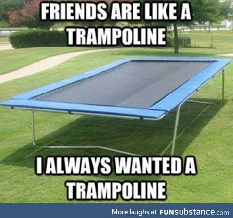 Friends are like a trampoline