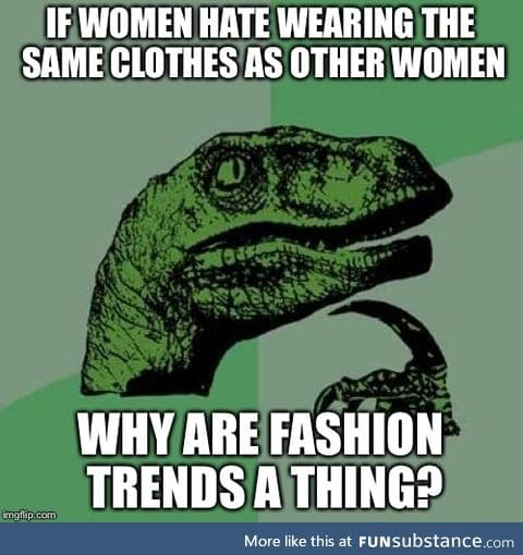 As a woman who doesn't give a damn about fashion, I'm confused by this weird stereotype.