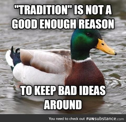 """""""Tradition"""" is not a good enough reason to keep bad ideas around"""