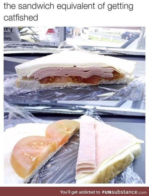 Sandwich catfished you