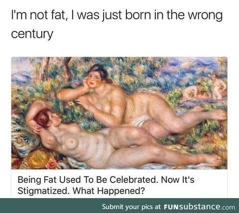Fat people were born in the wrong era