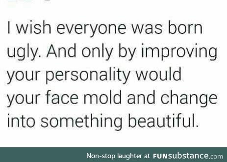 Or being born normal and then getting uglier every time one does something shitty