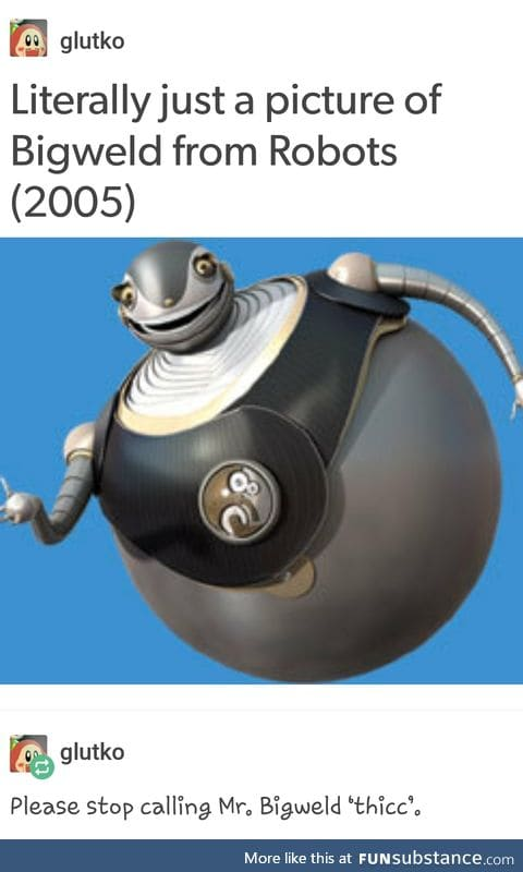 Bigweld out here lookin like a snack