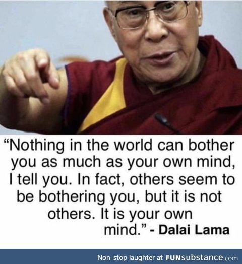 Nothing in the world can bother you more than your own mind