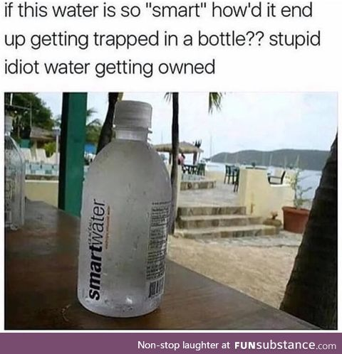 Stupid idiot water