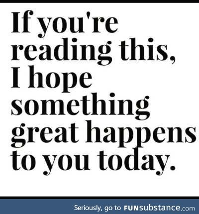 If you're not reading this, I hope something great happens to you tomorrow