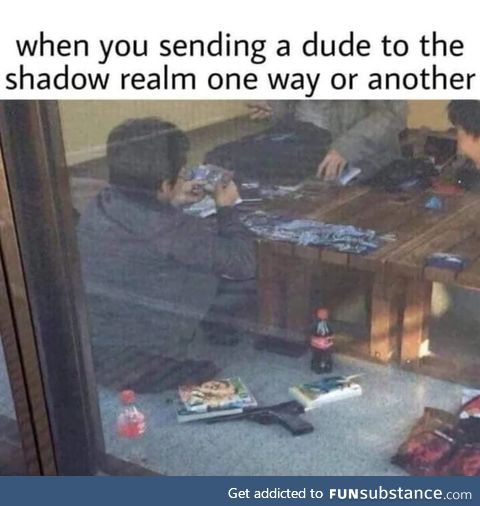 When you sending a dude to the realm one shadow way another or