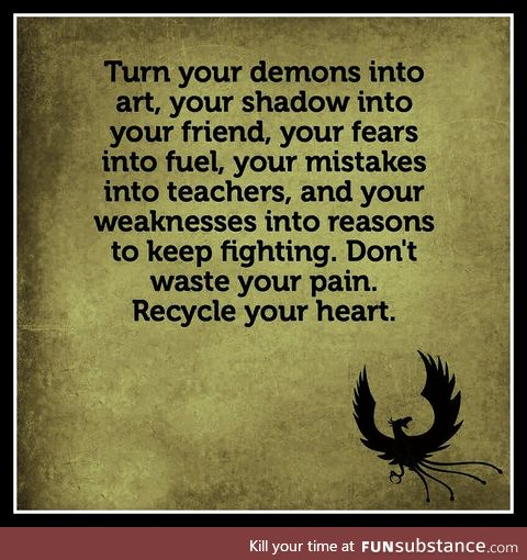 Turn your ashes into flames. Don't waste your pain