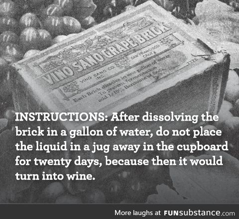 During Prohibition, blocks of dehydrated grapes were sold - with specific instructions on