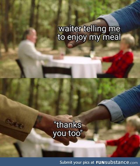 """When a waiter says """"enjoy your food"""""""