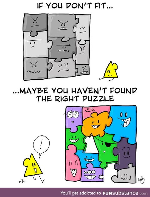 If you don't fit - maybe you haven't found the right puzzle