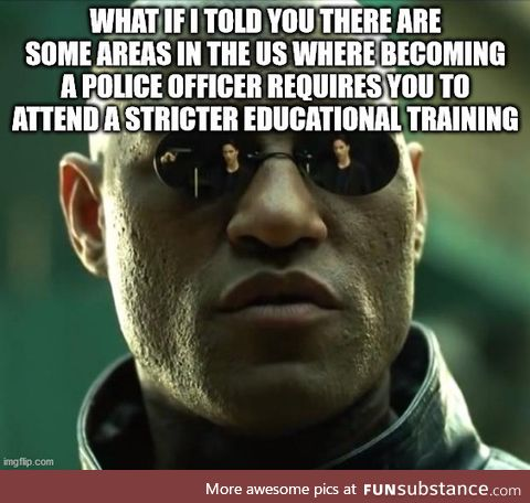 Not all areas in the United States hire dumb-ass to be a police officers. So you can't go