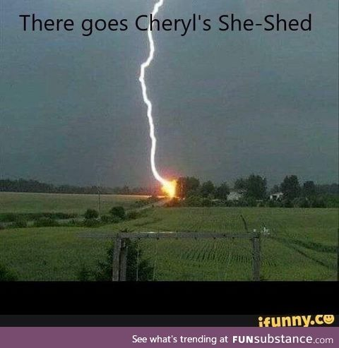 No one burned down your she-shed