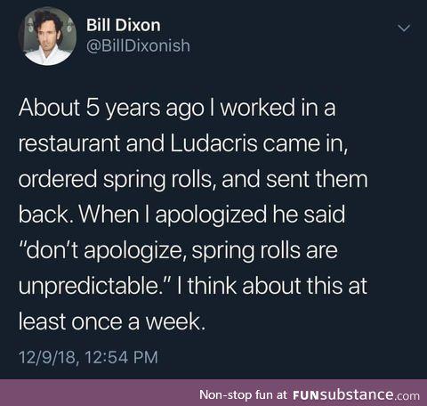 Spring rolls are unpredictable, essentially