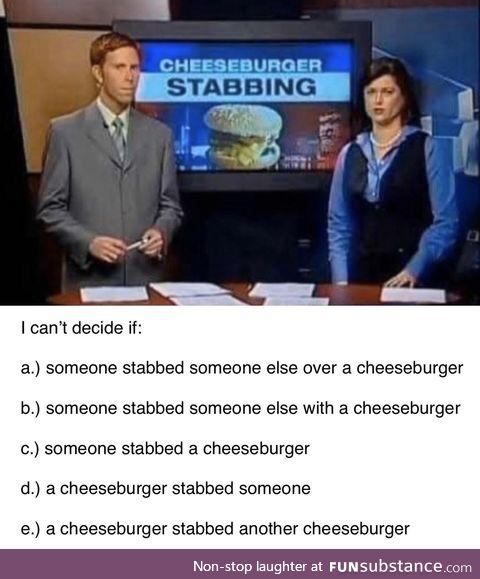 Breaking: Cheeseburger stabber still on the loose
