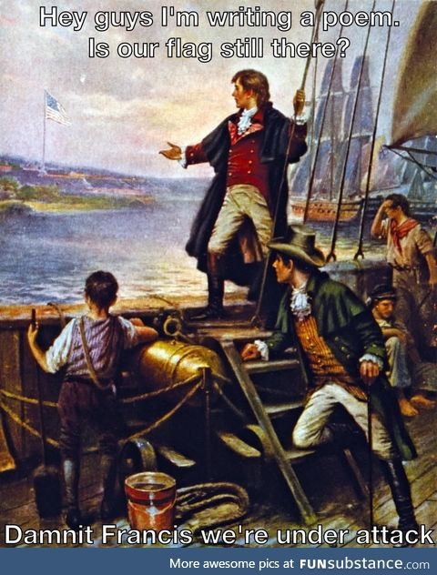 Francis Scott Key: Hey guys? Is it too soon to call it the *Land of the Brave?*