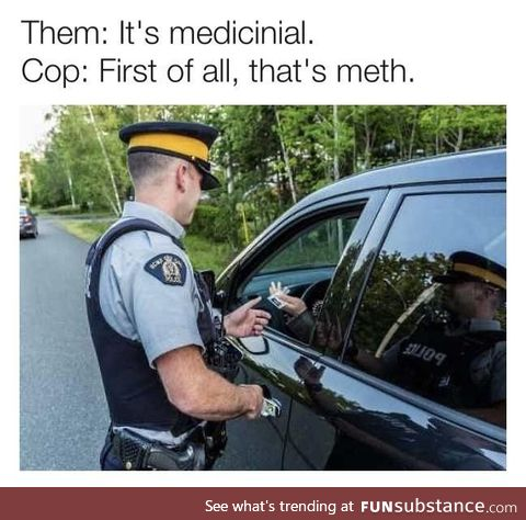 But it's medicinal, officer