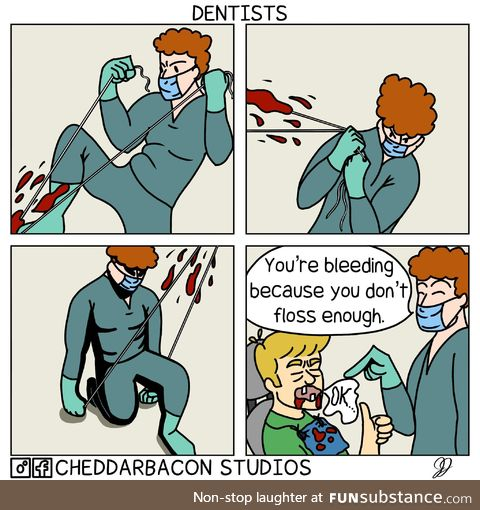 Why you always bleed'n? - Dentists, usually