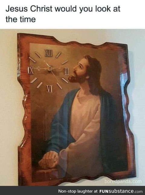 Jesus Christ would you look at the time