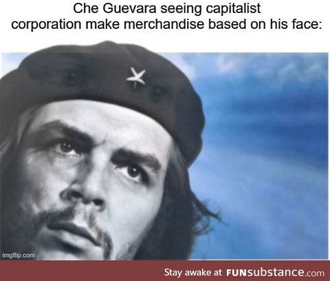'No comrade, put down that Che Guevara tea towel! Your helping the capitalists!'