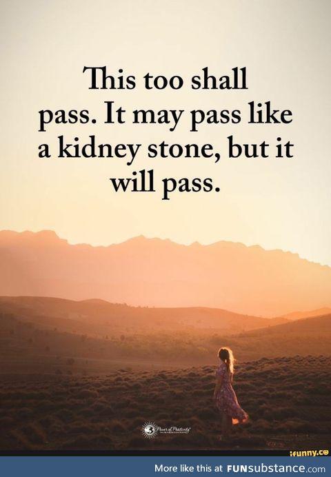 It may pass like a kidney stone, but it will pass