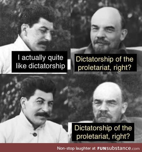 Dictatorship of the proletariat, right?