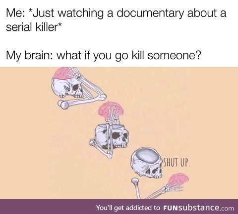 Please shut up brain