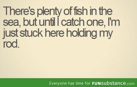 So what if they're plenty of fish?
